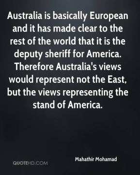 Mahathir Mohamad  - Australia is basically European and it has made clear to the rest of the world that it is the deputy sheriff for America. Therefore Australia's views would represent not the East, but the views representing the stand of America.