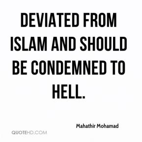 Mahathir Mohamad  - deviated from Islam and should be condemned to hell.