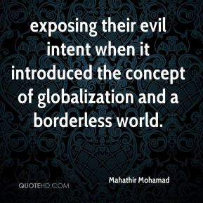 Mahathir Mohamad  - exposing their evil intent when it introduced the concept of globalization and a borderless world.