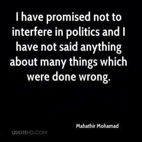 I have promised not to interfere in politics and I have not said anything about many things which were done wrong.