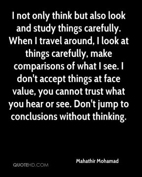 I not only think but also look and study things carefully. When I travel around, I look at things carefully, make comparisons of what I see. I don't accept things at face value, you cannot trust what you hear or see. Don't jump to conclusions without thinking.