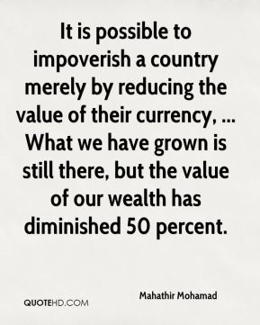 Mahathir Mohamad  - It is possible to impoverish a country merely by reducing the value of their currency, ... What we have grown is still there, but the value of our wealth has diminished 50 percent.