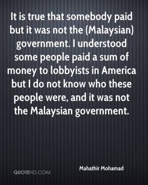 Mahathir Mohamad  - It is true that somebody paid but it was not the (Malaysian) government. I understood some people paid a sum of money to lobbyists in America but I do not know who these people were, and it was not the Malaysian government.