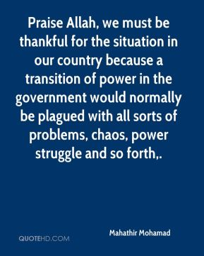 Praise Allah, we must be thankful for the situation in our country because a transition of power in the government would normally be plagued with all sorts of problems, chaos, power struggle and so forth.