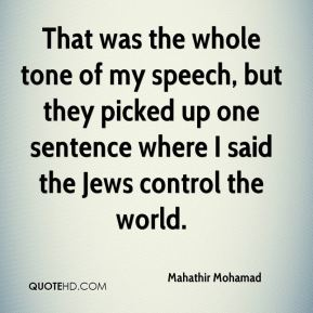 Mahathir Mohamad  - That was the whole tone of my speech, but they picked up one sentence where I said the Jews control the world.