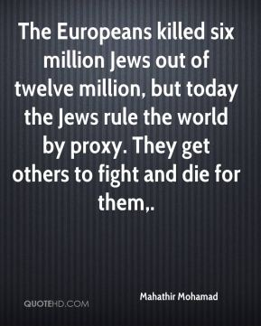 Mahathir Mohamad  - The Europeans killed six million Jews out of twelve million, but today the Jews rule the world by proxy. They get others to fight and die for them.