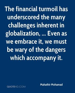 The financial turmoil has underscored the many challenges inherent in globalization, ... Even as we embrace it, we must be wary of the dangers which accompany it.