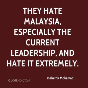 Mahathir Mohamad  - They hate Malaysia, especially the current leadership, and hate it extremely.