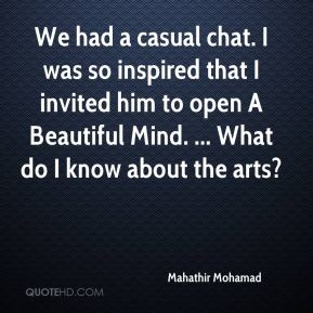 Mahathir Mohamad  - We had a casual chat. I was so inspired that I invited him to open A Beautiful Mind. ... What do I know about the arts?