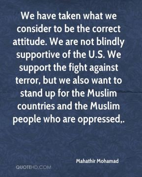 We have taken what we consider to be the correct attitude. We are not blindly supportive of the U.S. We support the fight against terror, but we also want to stand up for the Muslim countries and the Muslim people who are oppressed.