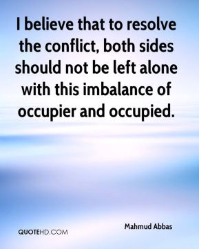 Mahmud Abbas  - I believe that to resolve the conflict, both sides should not be left alone with this imbalance of occupier and occupied.