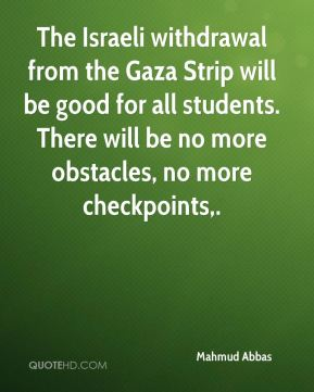 Mahmud Abbas  - The Israeli withdrawal from the Gaza Strip will be good for all students. There will be no more obstacles, no more checkpoints.