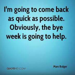 Marc Bulger  - I'm going to come back as quick as possible. Obviously, the bye week is going to help.