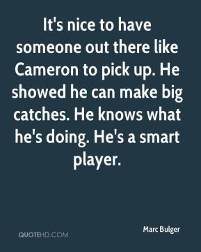 Marc Bulger  - It's nice to have someone out there like Cameron to pick up. He showed he can make big catches. He knows what he's doing. He's a smart player.