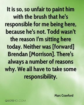 It is so, so unfair to paint him with the brush that he's responsible for me being here, because he's not. Todd wasn't the reason I'm sitting here today. Neither was [forward] Brendan [Morrison]. There's always a number of reasons why. We all have to take some responsibility.