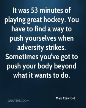 Marc Crawford  - It was 53 minutes of playing great hockey. You have to find a way to push yourselves when adversity strikes. Sometimes you've got to push your body beyond what it wants to do.
