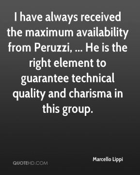 Marcello Lippi  - I have always received the maximum availability from Peruzzi, ... He is the right element to guarantee technical quality and charisma in this group.