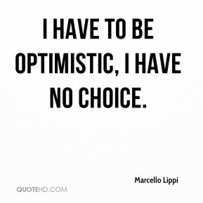 I have to be optimistic, I have no choice.