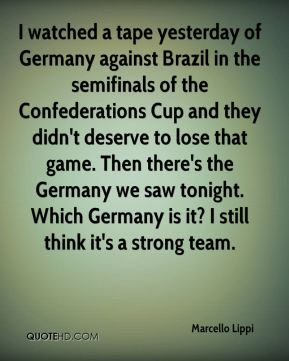 I watched a tape yesterday of Germany against Brazil in the semifinals of the Confederations Cup and they didn't deserve to lose that game. Then there's the Germany we saw tonight. Which Germany is it? I still think it's a strong team.