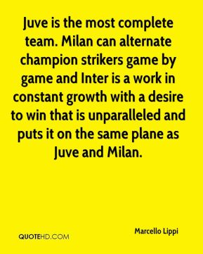 Marcello Lippi  - Juve is the most complete team. Milan can alternate champion strikers game by game and Inter is a work in constant growth with a desire to win that is unparalleled and puts it on the same plane as Juve and Milan.