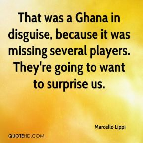 That was a Ghana in disguise, because it was missing several players. They're going to want to surprise us.