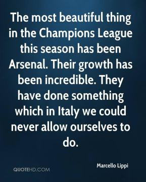 Marcello Lippi  - The most beautiful thing in the Champions League this season has been Arsenal. Their growth has been incredible. They have done something which in Italy we could never allow ourselves to do.