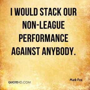 Mark Fox  - I would stack our non-league performance against anybody.