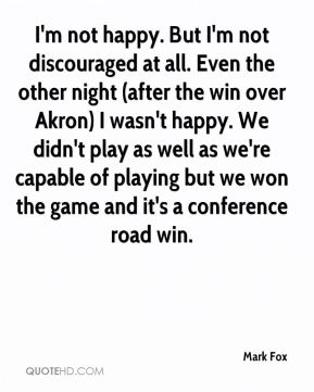 Mark Fox  - I'm not happy. But I'm not discouraged at all. Even the other night (after the win over Akron) I wasn't happy. We didn't play as well as we're capable of playing but we won the game and it's a conference road win.