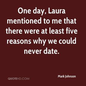 Mark Johnson  - One day, Laura mentioned to me that there were at least five reasons why we could never date.
