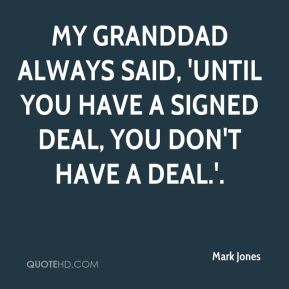 My granddad always said, 'Until you have a signed deal, you don't have a deal.'.