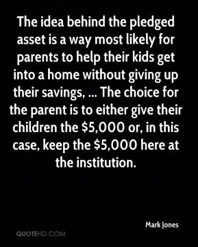The idea behind the pledged asset is a way most likely for parents to help their kids get into a home without giving up their savings, ... The choice for the parent is to either give their children the $5,000 or, in this case, keep the $5,000 here at the institution.