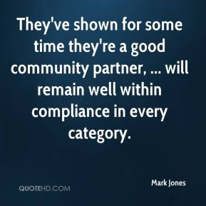 Mark Jones  - They've shown for some time they're a good community partner, ... will remain well within compliance in every category.