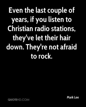 Mark Lee  - Even the last couple of years, if you listen to Christian radio stations, they've let their hair down. They're not afraid to rock.