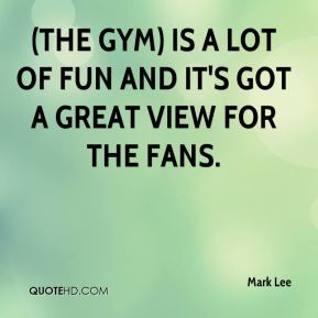 (The gym) is a lot of fun and it's got a great view for the fans.