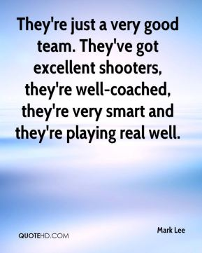 They're just a very good team. They've got excellent shooters, they're well-coached, they're very smart and they're playing real well.