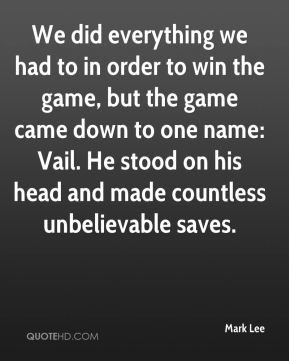 We did everything we had to in order to win the game, but the game came down to one name: Vail. He stood on his head and made countless unbelievable saves.