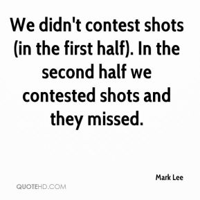 Mark Lee  - We didn't contest shots (in the first half). In the second half we contested shots and they missed.