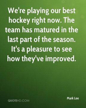 We're playing our best hockey right now. The team has matured in the last part of the season. It's a pleasure to see how they've improved.
