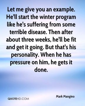 Mark Mangino  - Let me give you an example. He'll start the winter program like he's suffering from some terrible disease. Then after about three weeks, he'll be fit and get it going. But that's his personality. When he has pressure on him, he gets it done.