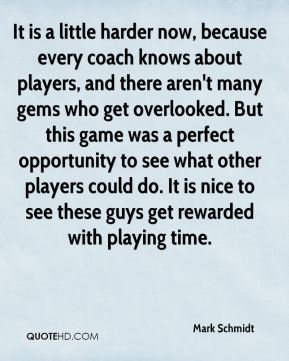It is a little harder now, because every coach knows about players, and there aren't many gems who get overlooked. But this game was a perfect opportunity to see what other players could do. It is nice to see these guys get rewarded with playing time.