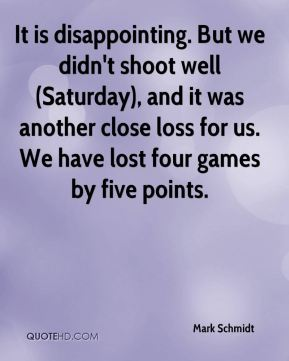 It is disappointing. But we didn't shoot well (Saturday), and it was another close loss for us. We have lost four games by five points.
