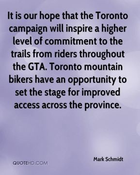 Mark Schmidt  - It is our hope that the Toronto campaign will inspire a higher level of commitment to the trails from riders throughout the GTA. Toronto mountain bikers have an opportunity to set the stage for improved access across the province.