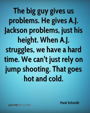 Mark Schmidt  - The big guy gives us problems. He gives A.J. Jackson problems, just his height. When A.J. struggles, we have a hard time. We can't just rely on jump shooting. That goes hot and cold.