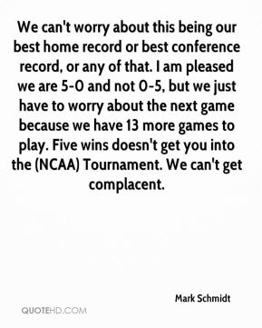 We can't worry about this being our best home record or best conference record, or any of that. I am pleased we are 5-0 and not 0-5, but we just have to worry about the next game because we have 13 more games to play. Five wins doesn't get you into the (NCAA) Tournament. We can't get complacent.