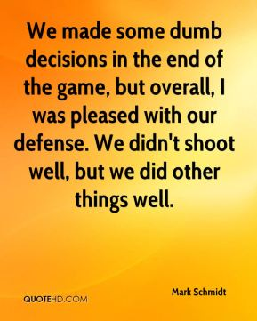 Mark Schmidt  - We made some dumb decisions in the end of the game, but overall, I was pleased with our defense. We didn't shoot well, but we did other things well.
