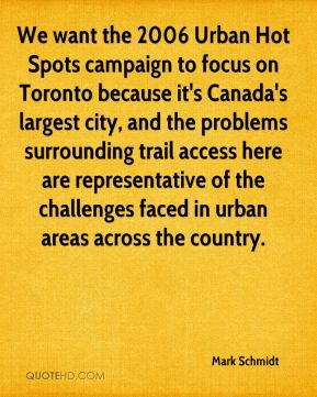 Mark Schmidt  - We want the 2006 Urban Hot Spots campaign to focus on Toronto because it's Canada's largest city, and the problems surrounding trail access here are representative of the challenges faced in urban areas across the country.