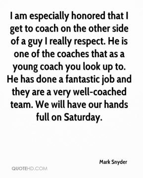 Mark Snyder  - I am especially honored that I get to coach on the other side of a guy I really respect. He is one of the coaches that as a young coach you look up to. He has done a fantastic job and they are a very well-coached team. We will have our hands full on Saturday.