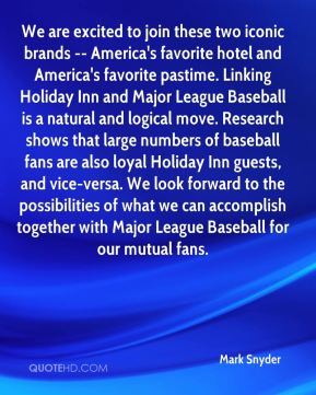 Mark Snyder  - We are excited to join these two iconic brands -- America's favorite hotel and America's favorite pastime. Linking Holiday Inn and Major League Baseball is a natural and logical move. Research shows that large numbers of baseball fans are also loyal Holiday Inn guests, and vice-versa. We look forward to the possibilities of what we can accomplish together with Major League Baseball for our mutual fans.