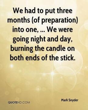 Mark Snyder  - We had to put three months (of preparation) into one, ... We were going night and day, burning the candle on both ends of the stick.