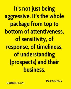Mark Sweeney  - It's not just being aggressive. It's the whole package from top to bottom of attentiveness, of sensitivity, of response, of timeliness, of understanding (prospects) and their business.